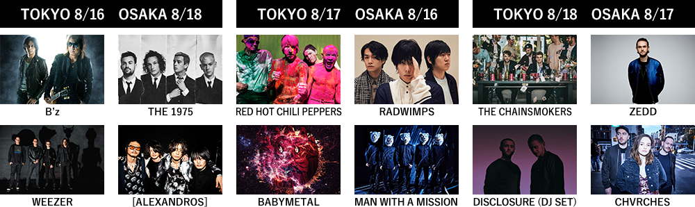 TOKYO8/16 OSAKA8/18:B'z,THE 1975,WEEZER,[ALEXANDROS],TOKYO8/17 OSAKA8/16:RED HOT CHILI PEPPERS,RADWIMPS,BABYMETAL,MAN WITH A MISSION,TOKYO8/18 OSAKA8/17:THE CHAINSMOKERS,ZEDD,DISCLOSURE(DJ SET),CHVRCHES