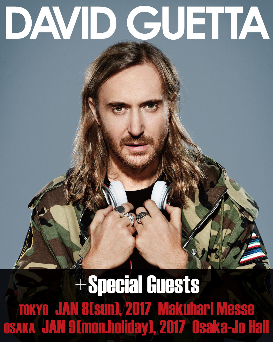 DAVID GUETTA +Special Guests TOKYO JAN 8(sun), 2017 Makuhari Messe OSAKA JAN 9(mon.holiday), 2017 Osaka-Jo Hall